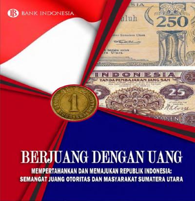 Berjuang dengan Uang Mempertahankan dan Memajukan Republik Indonesia: Semangat Juang Otoritas dan Masyarakat Sumatera Utara